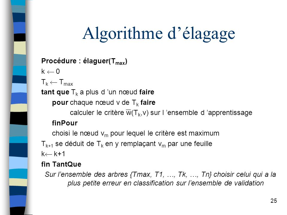 25 Algorithme délagage Procédure : élaguer(T max ) k 0 T k T max tant que T k a plus d un nœud faire pour chaque nœud v de T k faire calculer le critè