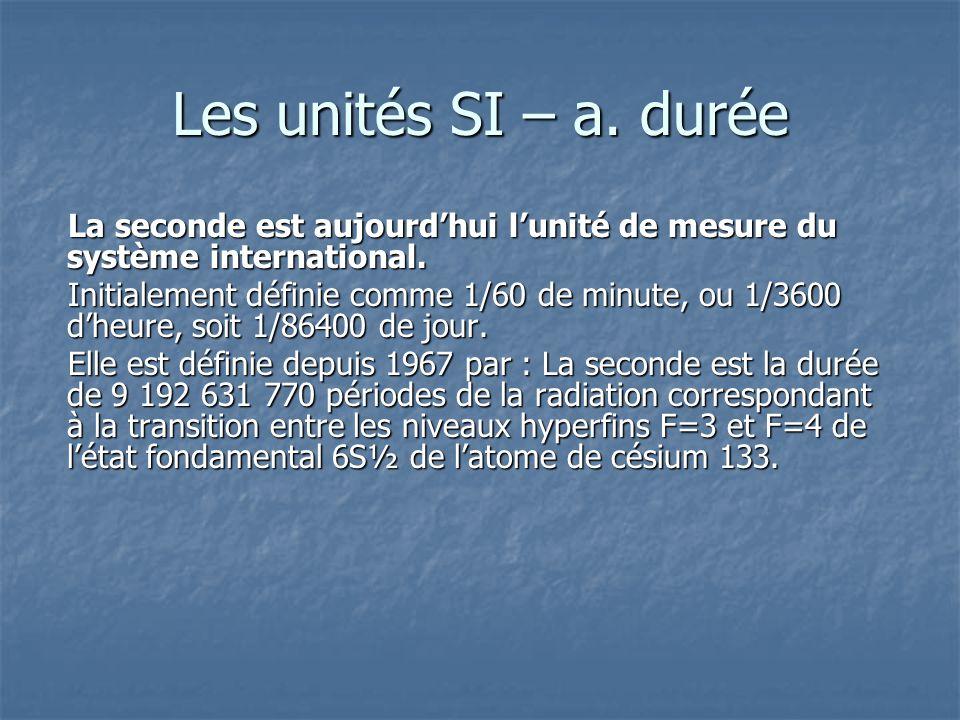 Les unités SI – a. durée La seconde est aujourdhui lunité de mesure du système international. Initialement définie comme 1/60 de minute, ou 1/3600 dhe