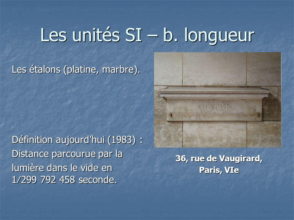 Les unités SI – b. longueur Les étalons (platine, marbre). Définition aujourdhui (1983) : Distance parcourue par la lumière dans le vide en 1299 792 4