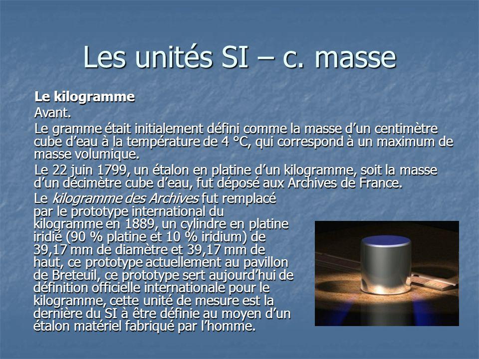 Les unités SI – c. masse Le kilogramme des Archives fut remplacé par le prototype international du kilogramme en 1889, un cylindre en platine iridié (