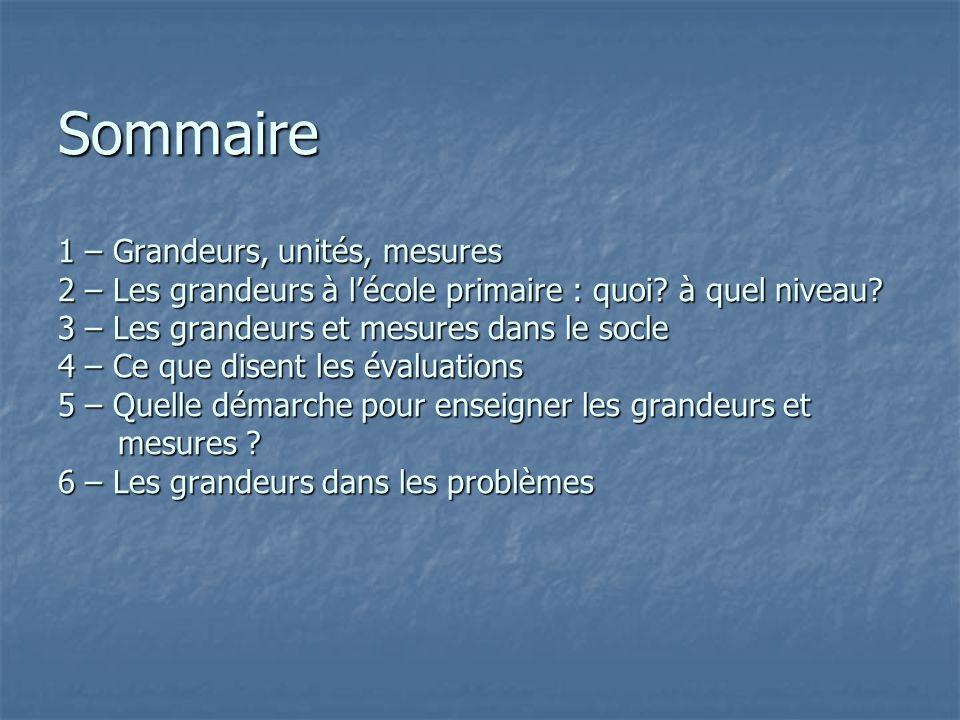 Sommaire 1 – Grandeurs, unités, mesures 2 – Les grandeurs à lécole primaire : quoi? à quel niveau? 3 – Les grandeurs et mesures dans le socle 4 – Ce q