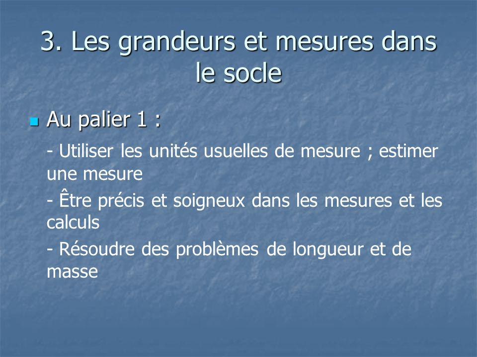 3. Les grandeurs et mesures dans le socle Au palier 1 : Au palier 1 : - Utiliser les unités usuelles de mesure ; estimer une mesure - Être précis et s