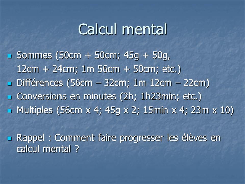 Calcul mental Sommes (50cm + 50cm; 45g + 50g, Sommes (50cm + 50cm; 45g + 50g, 12cm + 24cm; 1m 56cm + 50cm; etc.) Différences (56cm – 32cm; 1m 12cm – 2