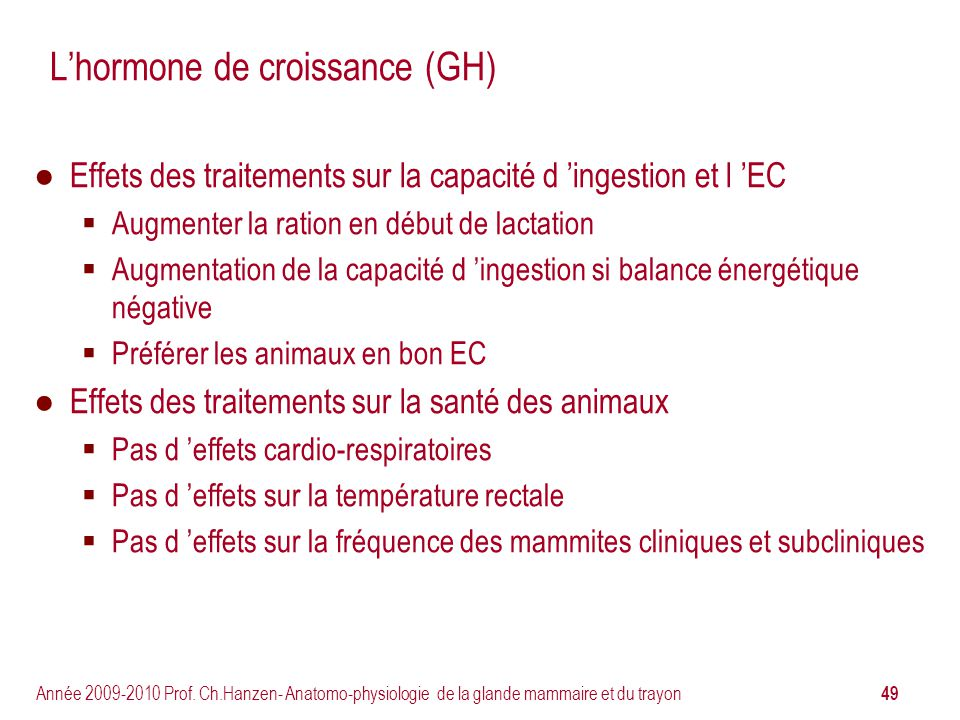 49 Année 2009-2010 Prof. Ch.Hanzen- Anatomo-physiologie de la glande mammaire et du trayon Lhormone de croissance (GH) Effets des traitements sur la c