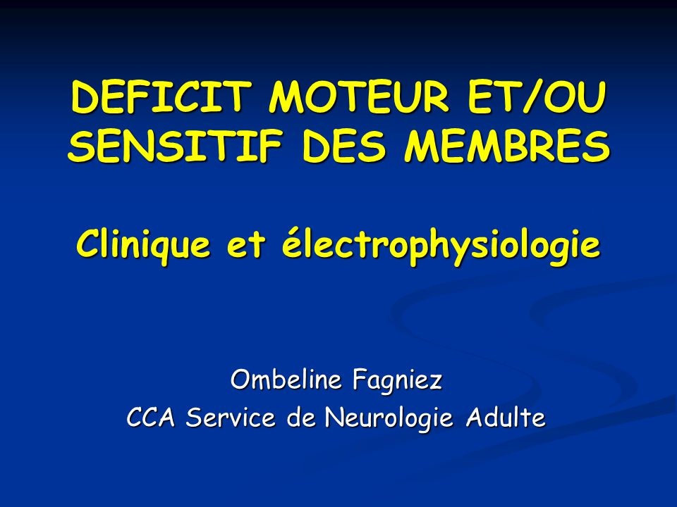DEFICIT MOTEUR ET/OU SENSITIF DES MEMBRES Clinique et électrophysiologie Ombeline Fagniez CCA Service de Neurologie Adulte