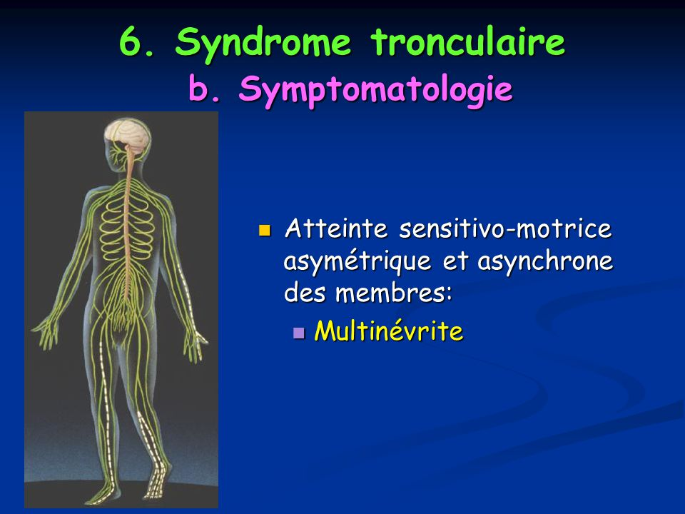 6. Syndrome tronculaire b. Symptomatologie Atteinte sensitivo-motrice asymétrique et asynchrone des membres: Atteinte sensitivo-motrice asymétrique et