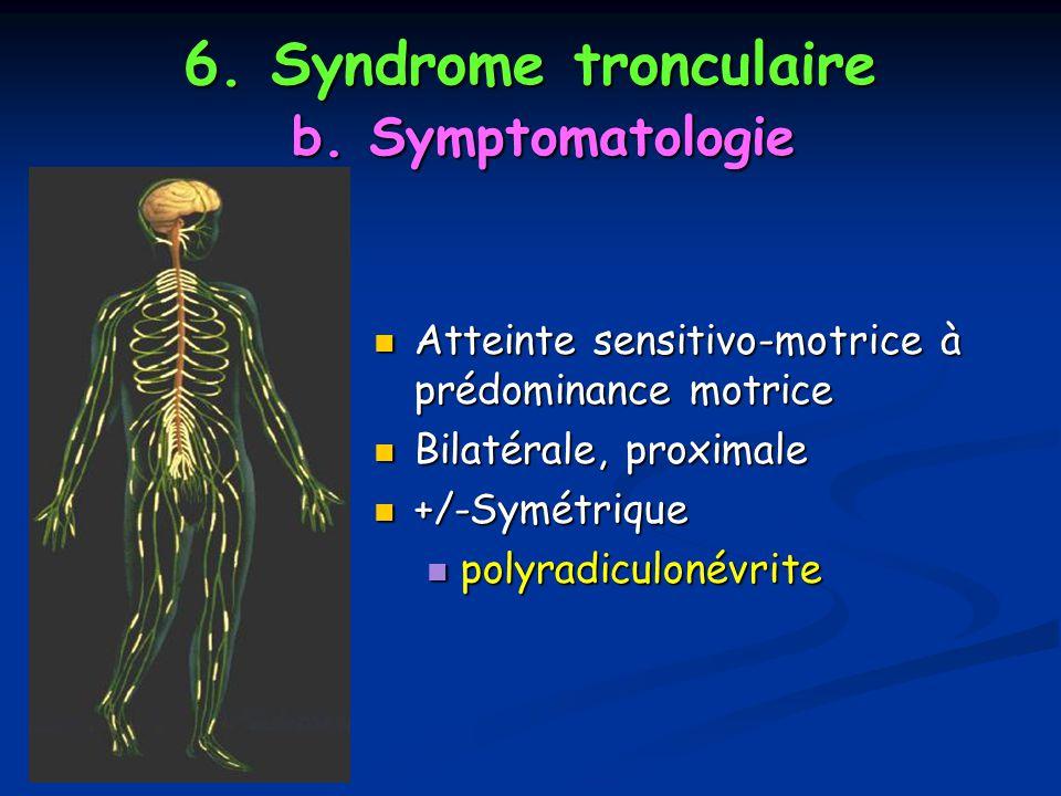 6. Syndrome tronculaire b. Symptomatologie Atteinte sensitivo-motrice à prédominance motrice Atteinte sensitivo-motrice à prédominance motrice Bilatér