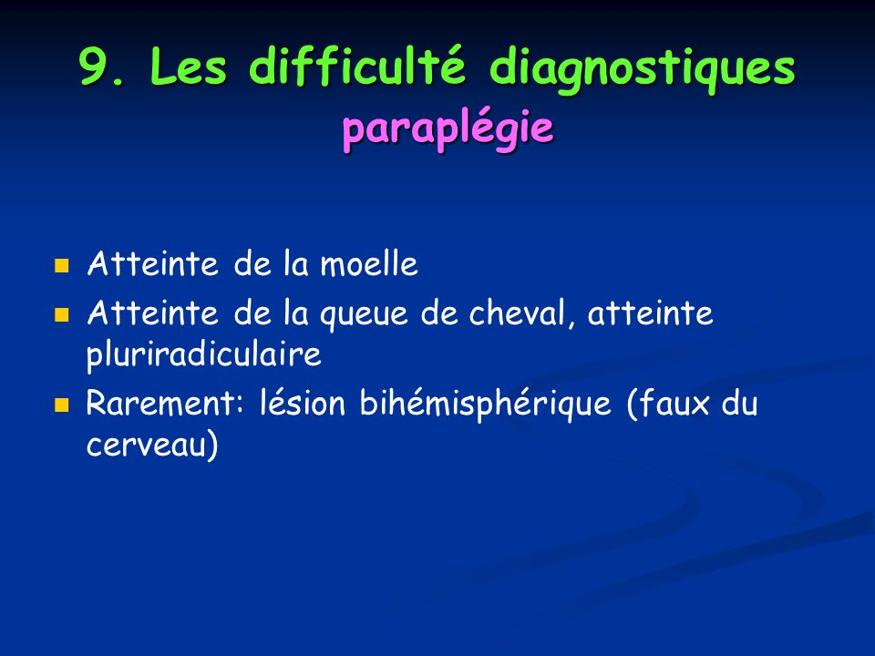 9. Les difficulté diagnostiques paraplégie Atteinte de la moelle Atteinte de la queue de cheval, atteinte pluriradiculaire Rarement: lésion bihémisphé