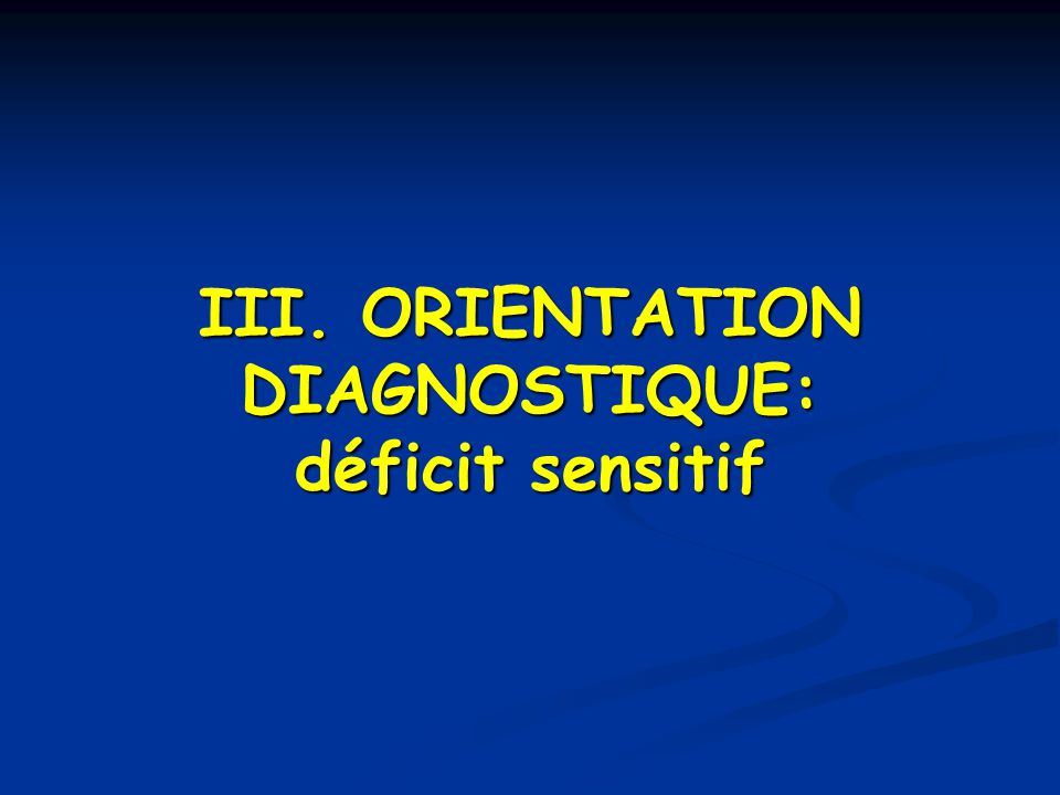 III. ORIENTATION DIAGNOSTIQUE: déficit sensitif