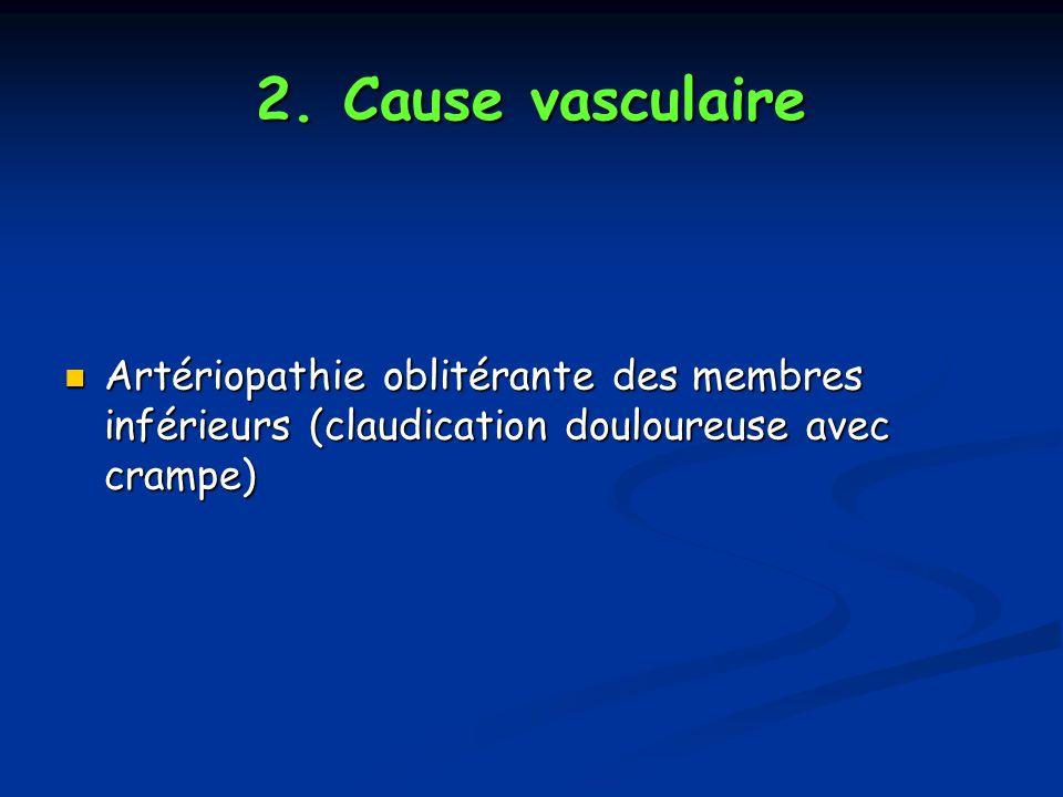 2. Cause vasculaire Artériopathie oblitérante des membres inférieurs (claudication douloureuse avec crampe) Artériopathie oblitérante des membres infé