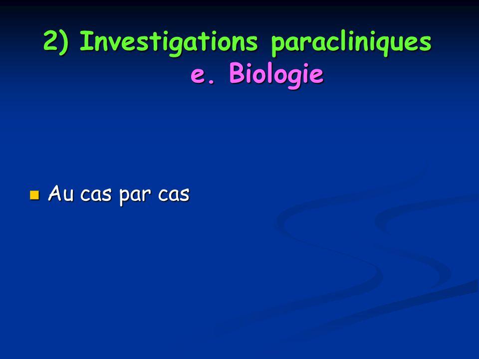 2) Investigations paracliniques e. Biologie Au cas par cas Au cas par cas