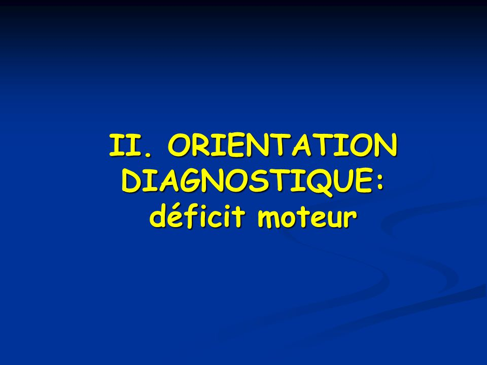 II. ORIENTATION DIAGNOSTIQUE: déficit moteur