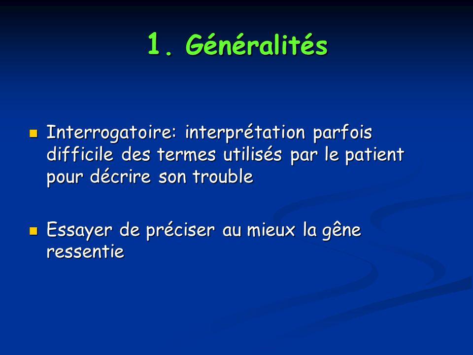 1. Généralités Interrogatoire: interprétation parfois difficile des termes utilisés par le patient pour décrire son trouble Interrogatoire: interpréta