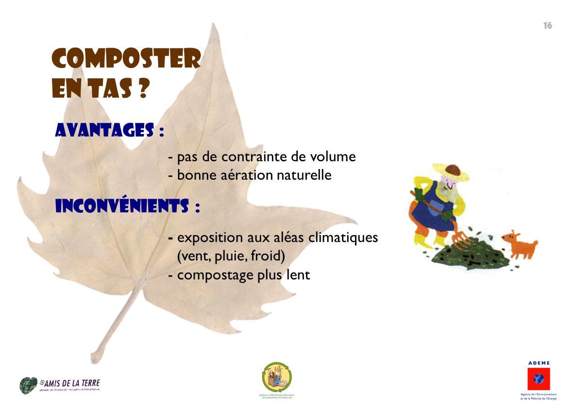 ComposteR EN TAS ? - exposition aux aléas climatiques (vent, pluie, froid) - compostage plus lent Inconvénients : Avantages : - pas de contrainte de v