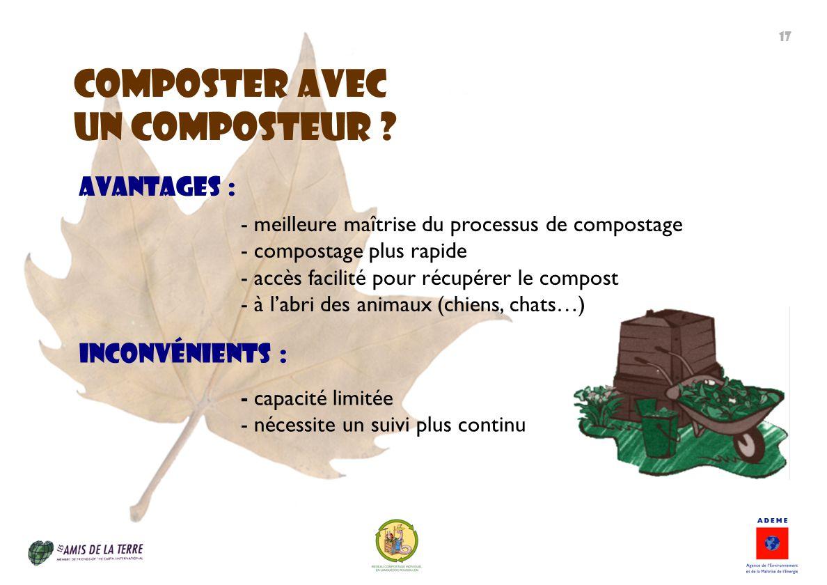 ComposteR avec un composteur ? - capacité limitée - nécessite un suivi plus continu Inconvénients : Avantages : - meilleure maîtrise du processus de c