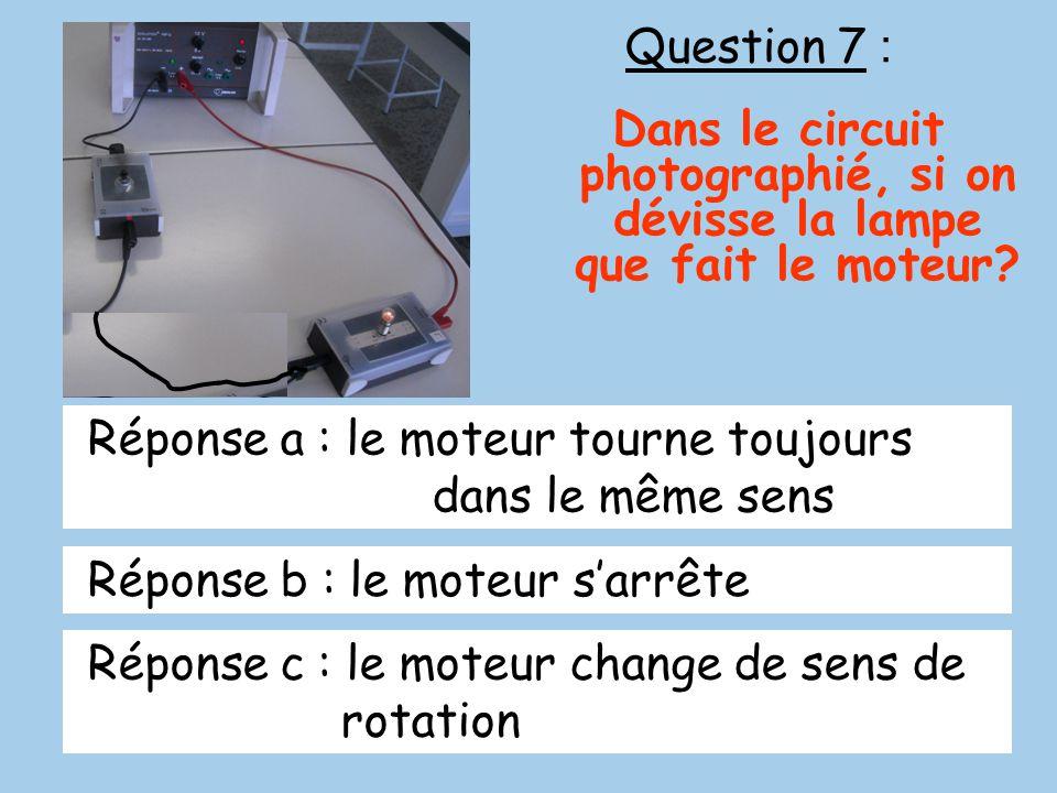 Question 7 : Dans le circuit photographié, si on dévisse la lampe que fait le moteur? Réponse a : le moteur tourne toujours dans le même sens Réponse