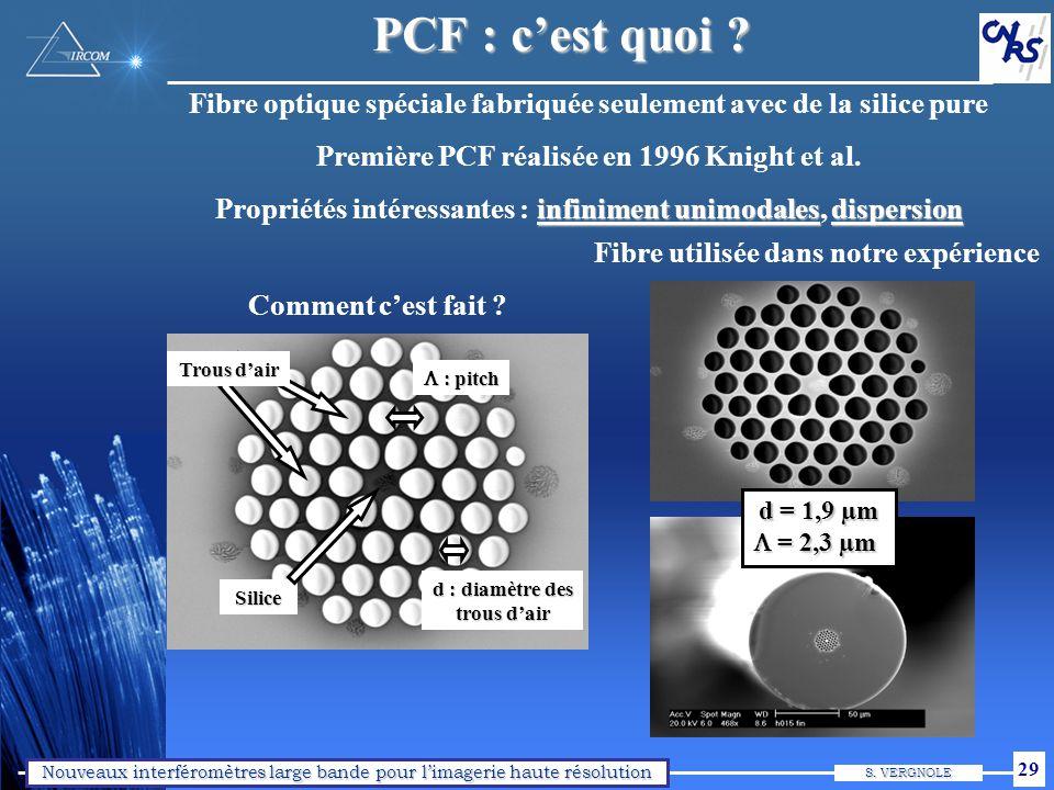 Nouveaux interféromètres large bande pour limagerie haute résolution S. VERGNOLE 29 PCF : cest quoi ? Comment cest fait ? Fibre optique spéciale fabri