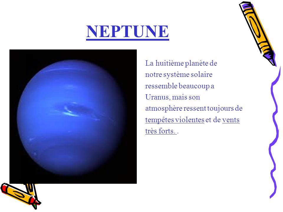 NEPTUNE La huitième planète de notre système solaire ressemble beaucoup a Uranus, mais son atmosphère ressent toujours de tempêtes violentes et de ven