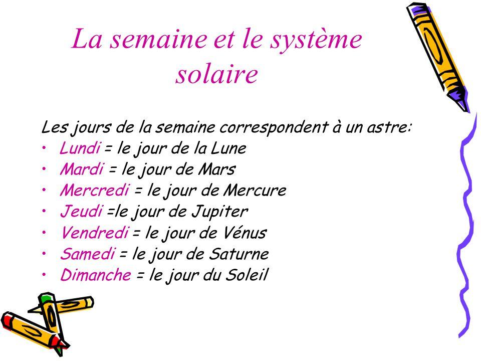 La semaine et le système solaire Les jours de la semaine correspondent à un astre: Lundi = le jour de la Lune Mardi = le jour de Mars Mercredi = le jour de Mercure Jeudi =le jour de Jupiter Vendredi = le jour de Vénus Samedi = le jour de Saturne Dimanche = le jour du Soleil