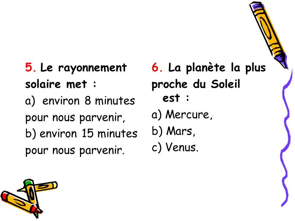5. Le rayonnement solaire met : a)environ 8 minutes pour nous parvenir, b) environ 15 minutes pour nous parvenir. 6. La planète la plus proche du Sole