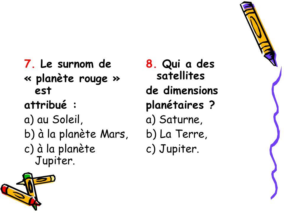 7. Le surnom de « planète rouge » est attribué : a) au Soleil, b) à la planète Mars, c) à la planète Jupiter. 8. Qui a des satellites de dimensions pl