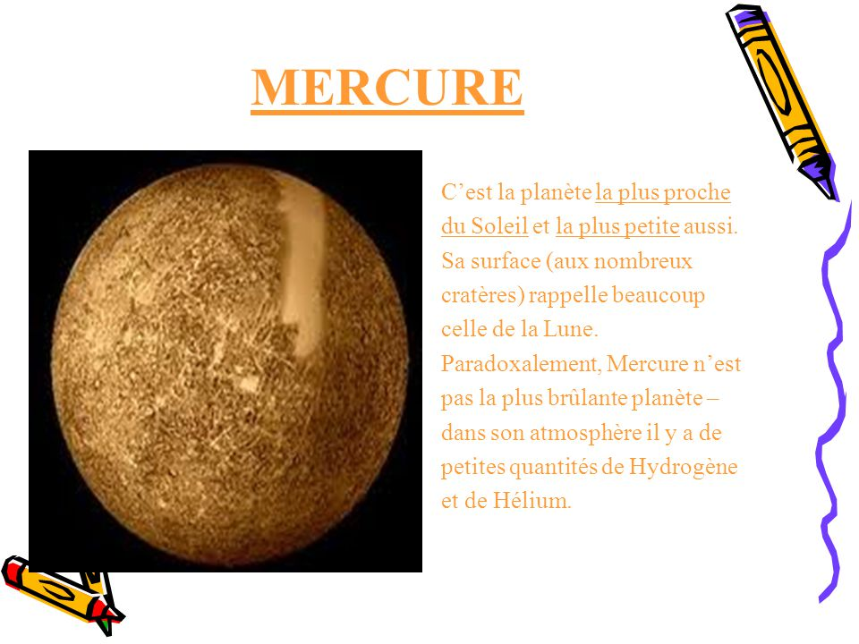 MERCURE Cest la planète la plus proche du Soleil et la plus petite aussi. Sa surface (aux nombreux cratères) rappelle beaucoup celle de la Lune. Parad
