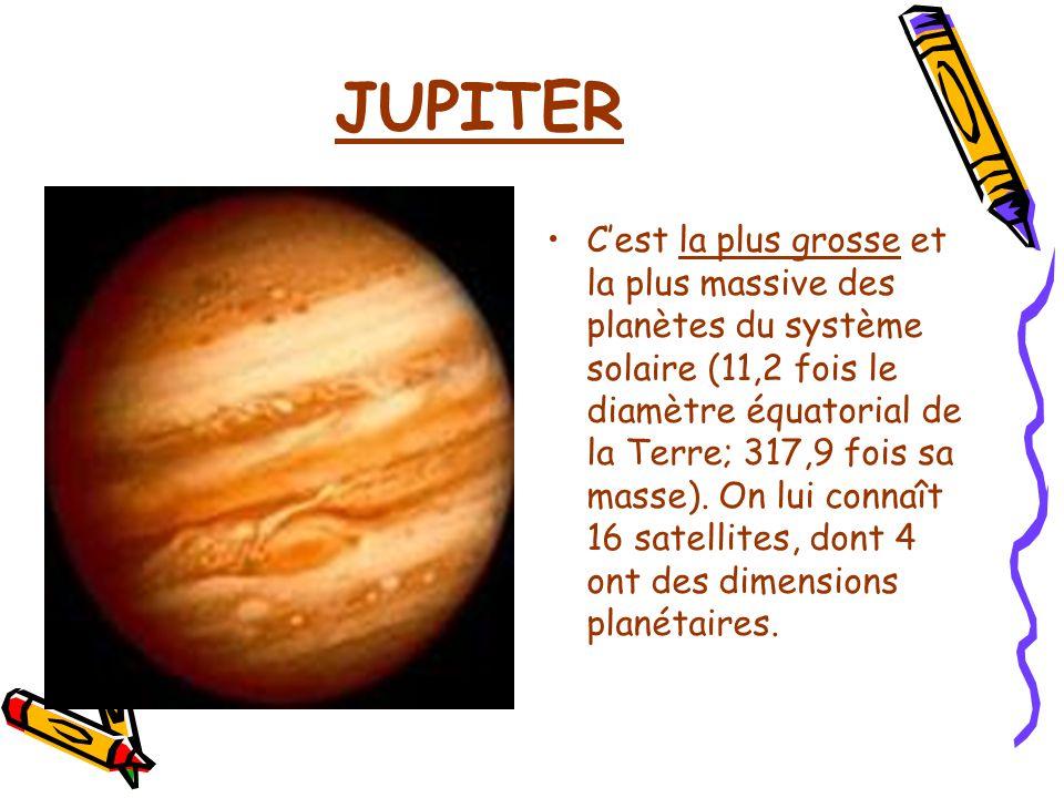 JUPITER Cest la plus grosse et la plus massive des planètes du système solaire (11,2 fois le diamètre équatorial de la Terre; 317,9 fois sa masse). On