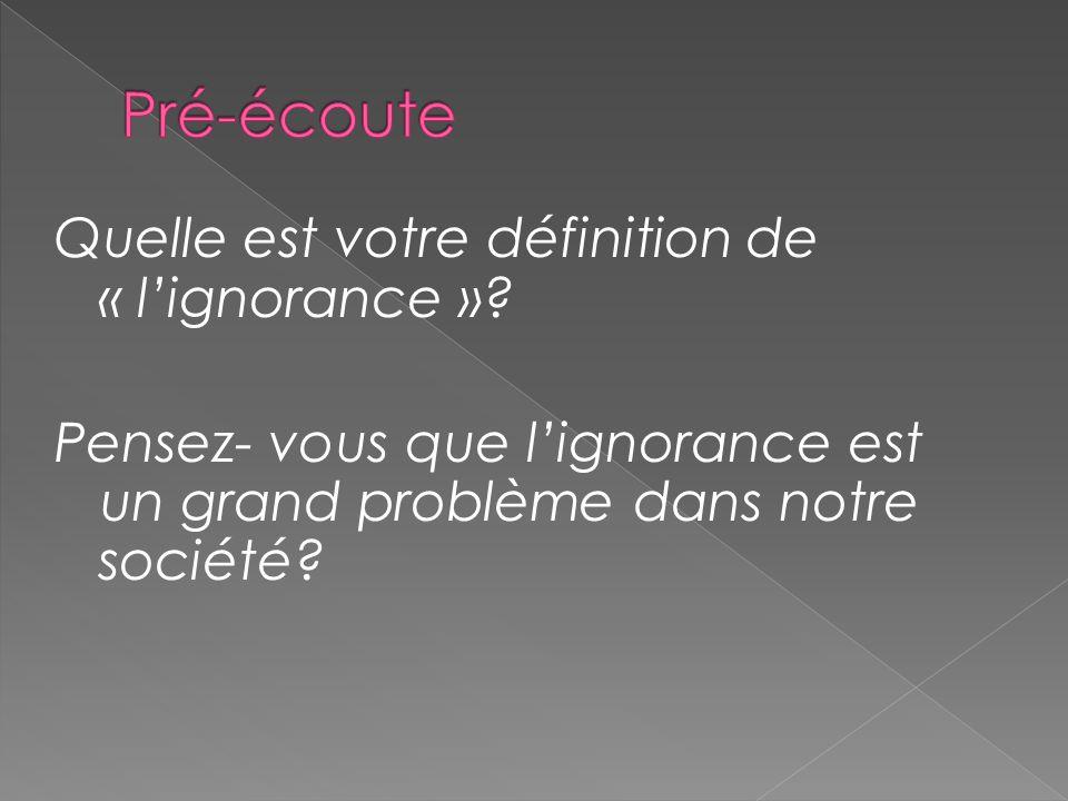 Quelle est votre définition de « lignorance »? Pensez- vous que lignorance est un grand problème dans notre société?