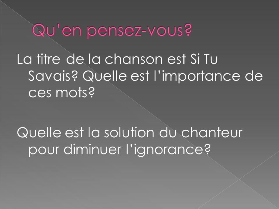 La titre de la chanson est Si Tu Savais? Quelle est limportance de ces mots? Quelle est la solution du chanteur pour diminuer lignorance?