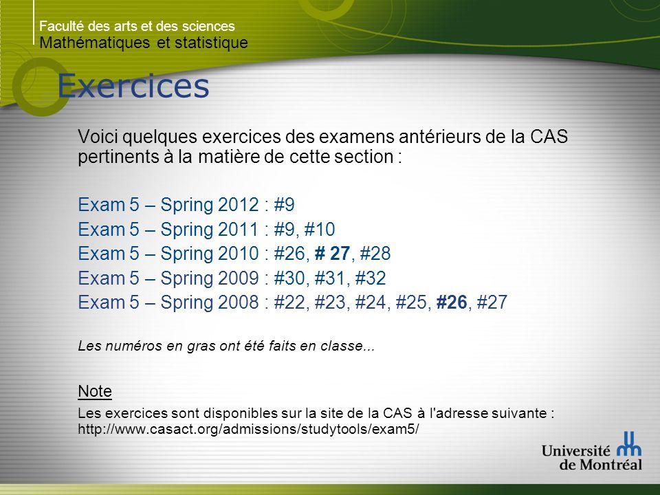 Faculté des arts et des sciences Mathématiques et statistique Exercices Voici quelques exercices des examens antérieurs de la CAS pertinents à la matière de cette section : Exam 5 – Spring 2012 : #9 Exam 5 – Spring 2011 : #9, #10 Exam 5 – Spring 2010 : #26, # 27, #28 Exam 5 – Spring 2009 : #30, #31, #32 Exam 5 – Spring 2008 : #22, #23, #24, #25, #26, #27 Les numéros en gras ont été faits en classe...