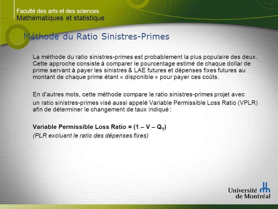 Faculté des arts et des sciences Mathématiques et statistique Méthode du Ratio Sinistres-Primes P p = Prime totale projetée P m = Prime moyenne projetée P= [ (L+ E L + E F ) / X ] / (1 – V – Q T ) = (L + E L + E F ) / VPLR Pour arriver à l équation de la méthode du ratio sinistres-primes à partir de l équation la prime pure, on a qu à diviser par la prime moyenne projetée : P / P m = [ (L+ E L + E F ) / (X * P m )] / (1 – V – Q T ) La prime moyenne indiquée divisée par la prime moyenne projetée moins 1.00 représente le changement de taux indiqué pour la période future de tarification.