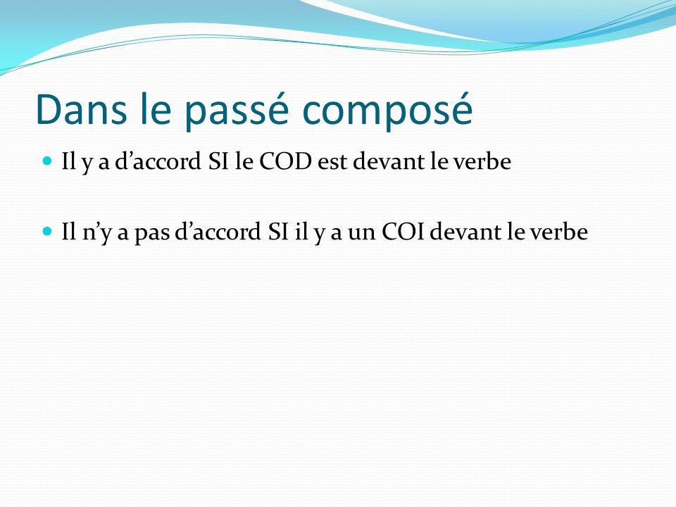 Dans le passé composé Il y a daccord SI le COD est devant le verbe Il ny a pas daccord SI il y a un COI devant le verbe