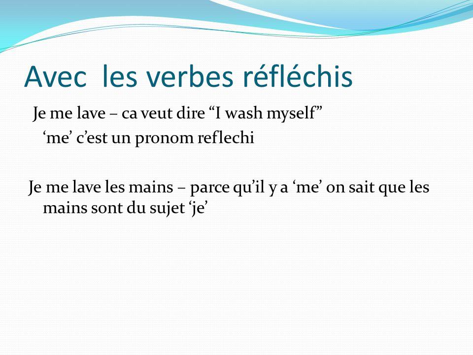 Avec les verbes réfléchis Je me lave – ca veut dire I wash myself me cest un pronom reflechi Je me lave les mains – parce quil y a me on sait que les mains sont du sujet je