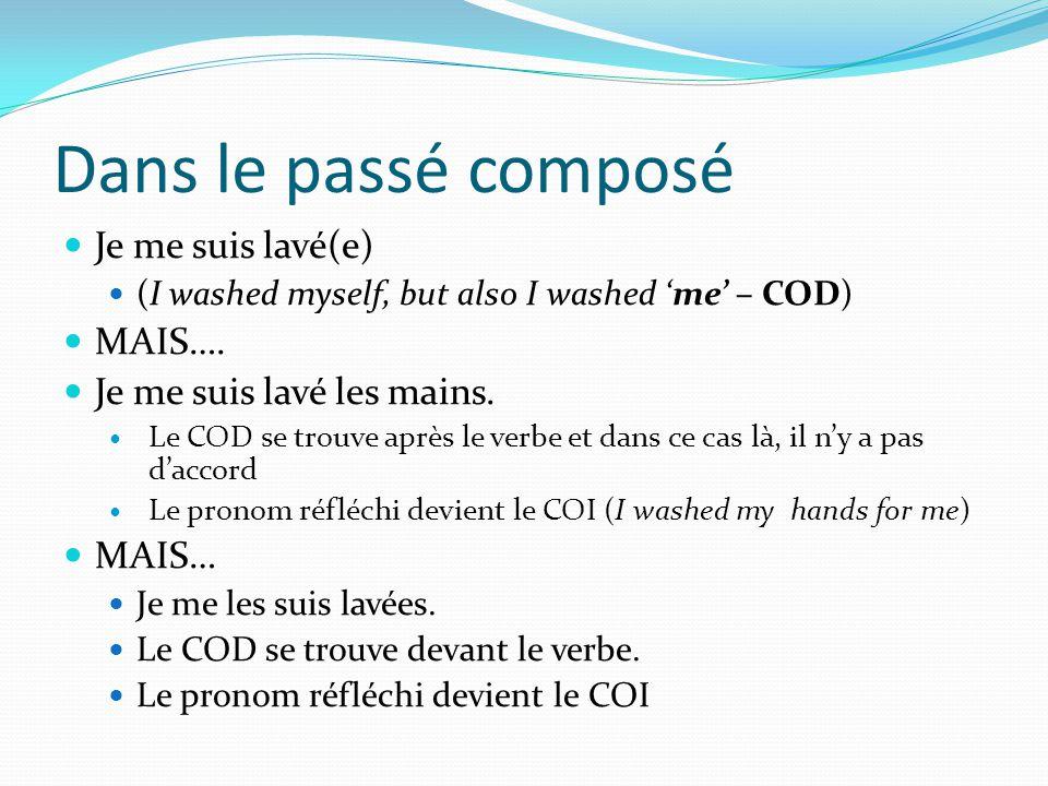 Dans le passé composé Je me suis lavé(e) (I washed myself, but also I washed me – COD) MAIS….