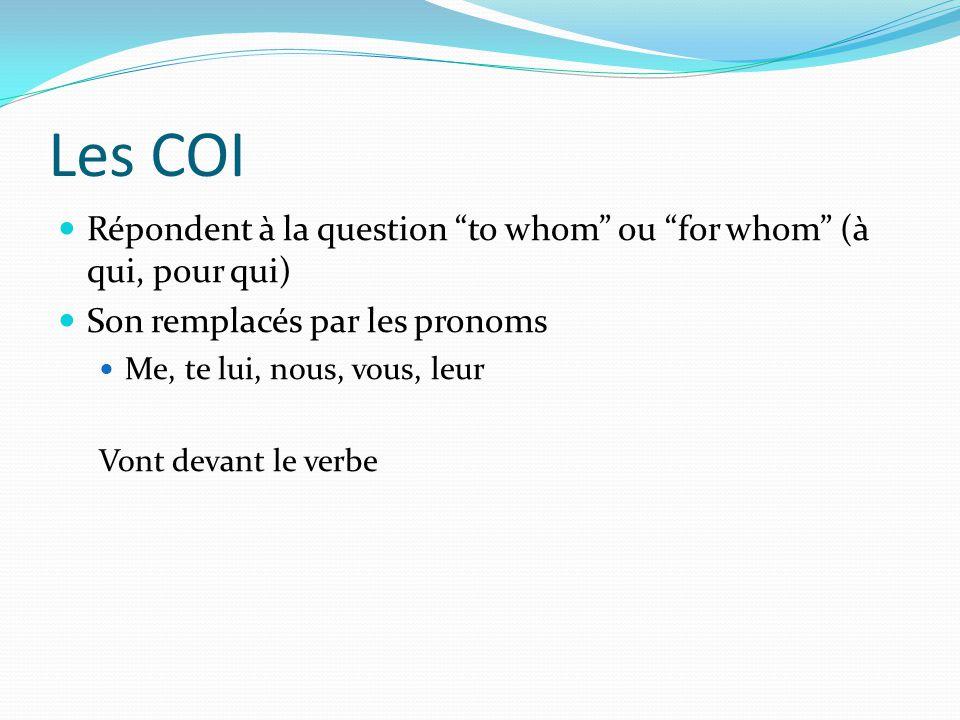 Les COI Répondent à la question to whom ou for whom (à qui, pour qui) Son remplacés par les pronoms Me, te lui, nous, vous, leur Vont devant le verbe