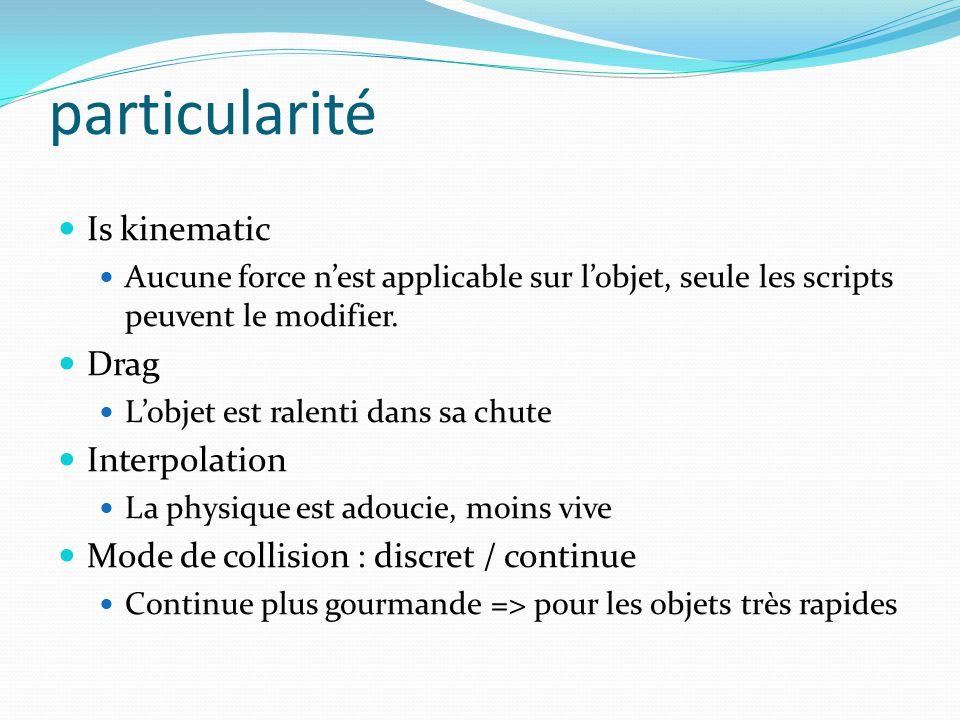 particularité Is kinematic Aucune force nest applicable sur lobjet, seule les scripts peuvent le modifier.