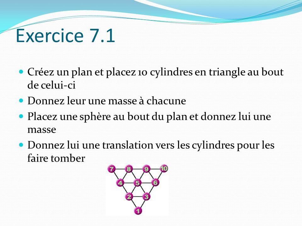 Exercice 7.1 Créez un plan et placez 10 cylindres en triangle au bout de celui-ci Donnez leur une masse à chacune Placez une sphère au bout du plan et donnez lui une masse Donnez lui une translation vers les cylindres pour les faire tomber