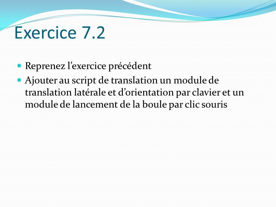 Exercice 7.2 Reprenez lexercice précédent Ajouter au script de translation un module de translation latérale et dorientation par clavier et un module de lancement de la boule par clic souris