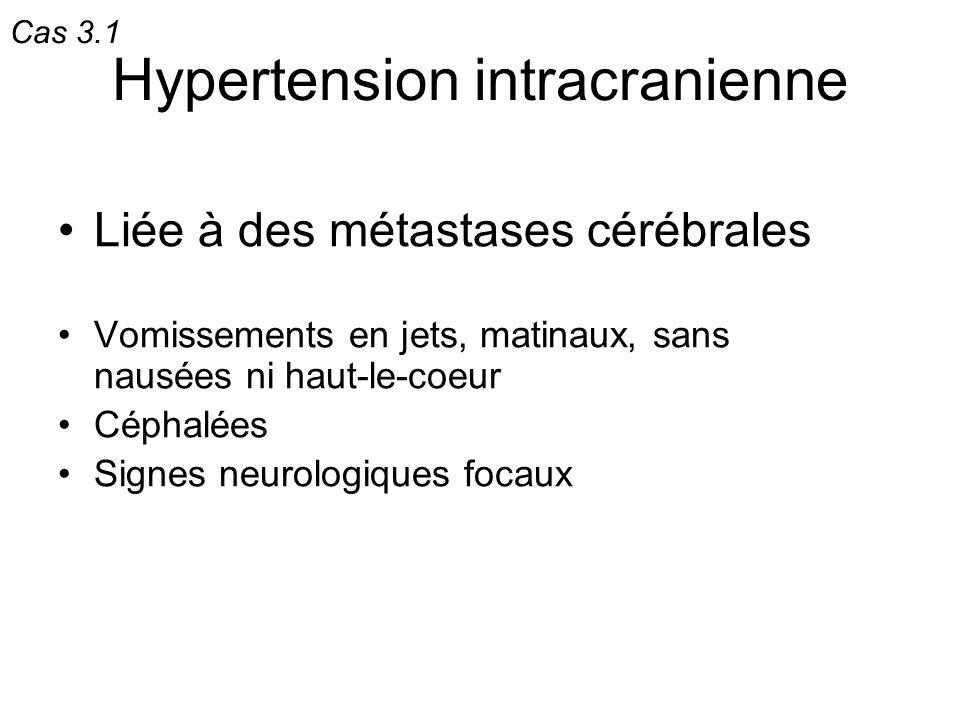 Hypertension intracranienne Liée à des métastases cérébrales Vomissements en jets, matinaux, sans nausées ni haut-le-coeur Céphalées Signes neurologiq