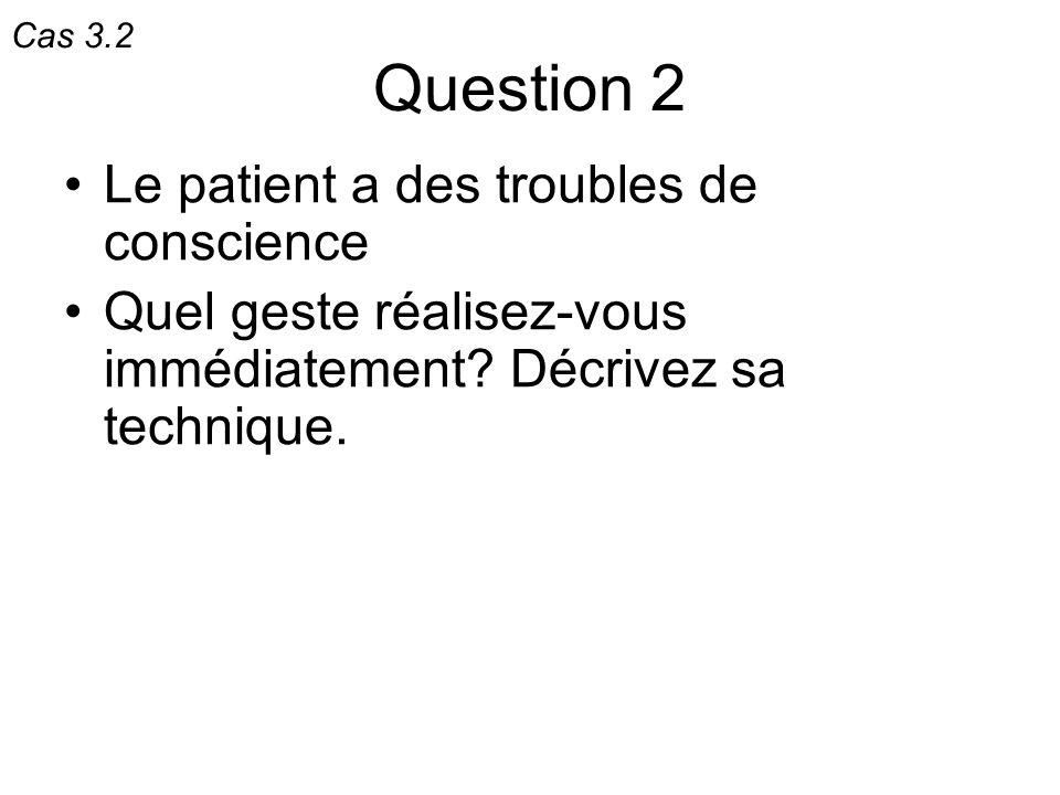 Question 2 Le patient a des troubles de conscience Quel geste réalisez-vous immédiatement? Décrivez sa technique. Cas 3.2