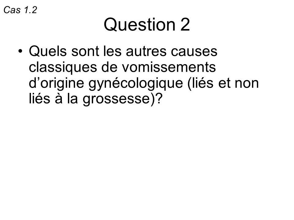 Question 2 Quels sont les autres causes classiques de vomissements dorigine gynécologique (liés et non liés à la grossesse)? Cas 1.2