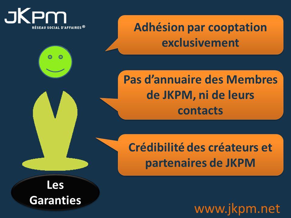 ® www.jkpm.net Adhésion par cooptation exclusivement Pas dannuaire des Membres de JKPM, ni de leurs contacts Crédibilité des créateurs et partenaires de JKPM Les Garanties