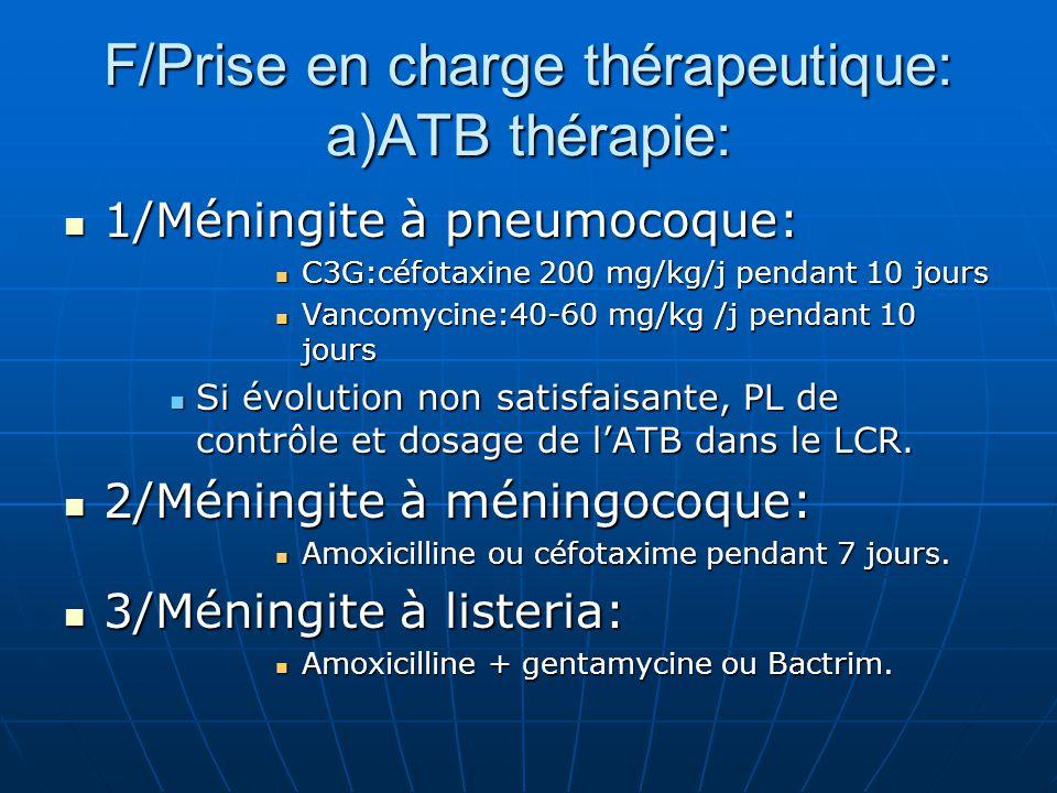 F/Prise en charge thérapeutique: a)ATB thérapie: 1/Méningite à pneumocoque: 1/Méningite à pneumocoque: C3G:céfotaxine 200 mg/kg/j pendant 10 jours C3G