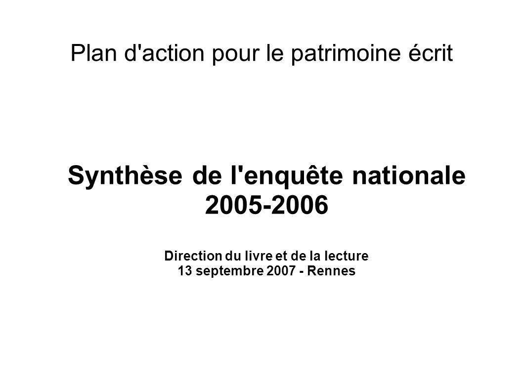 Le Plan d action pour le patrimoine écrit Lancé en 2004 Evaluer et soutenir le patrimoine écrit conservé en région Organisé en deux axes : Enquête nationale Plans d action régionaux