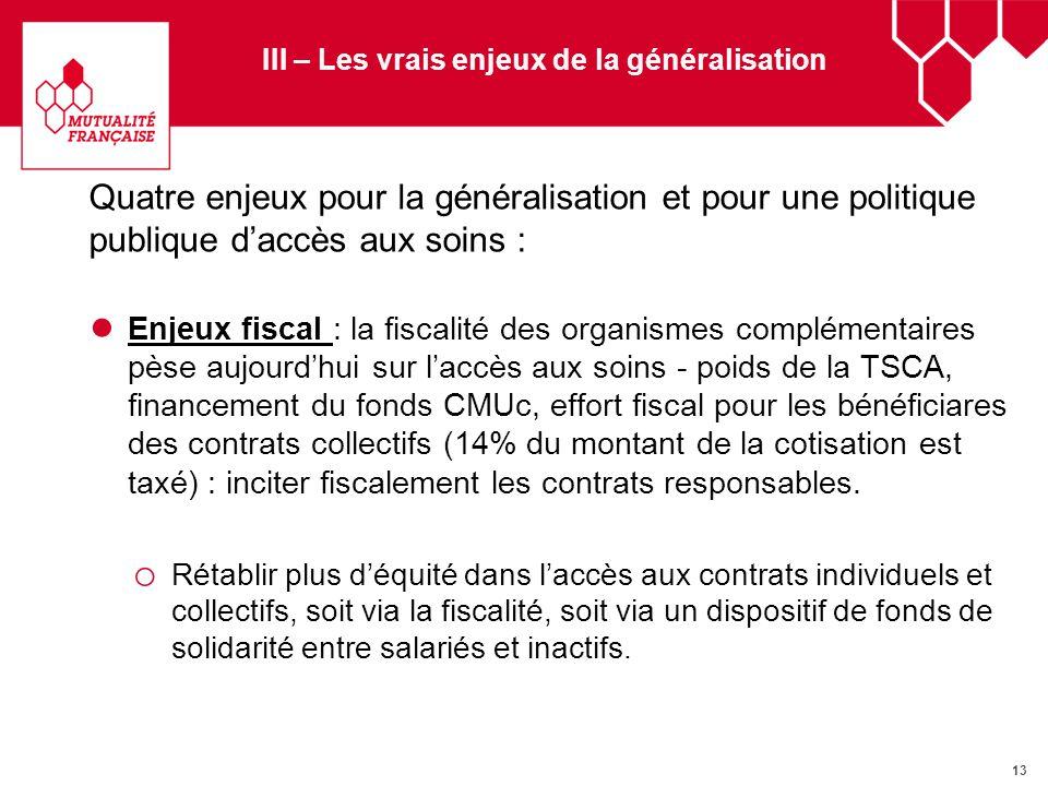 13 III – Les vrais enjeux de la généralisation Quatre enjeux pour la généralisation et pour une politique publique daccès aux soins : Enjeux fiscal :