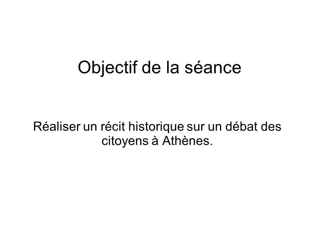 Objectif de la séance Réaliser un récit historique sur un débat des citoyens à Athènes.