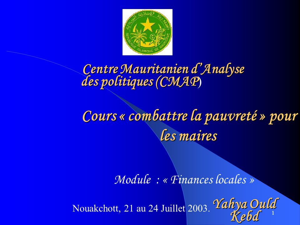 1 Cours « combattre la pauvreté » pour les maires Cours « combattre la pauvreté » pour les maires Nouakchott, 21 au 24 Juillet 2003.