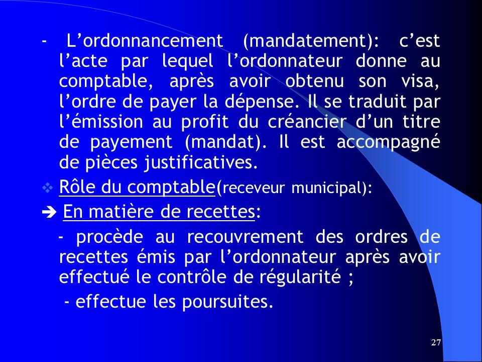 27 - Lordonnancement (mandatement): cest lacte par lequel lordonnateur donne au comptable, après avoir obtenu son visa, lordre de payer la dépense.