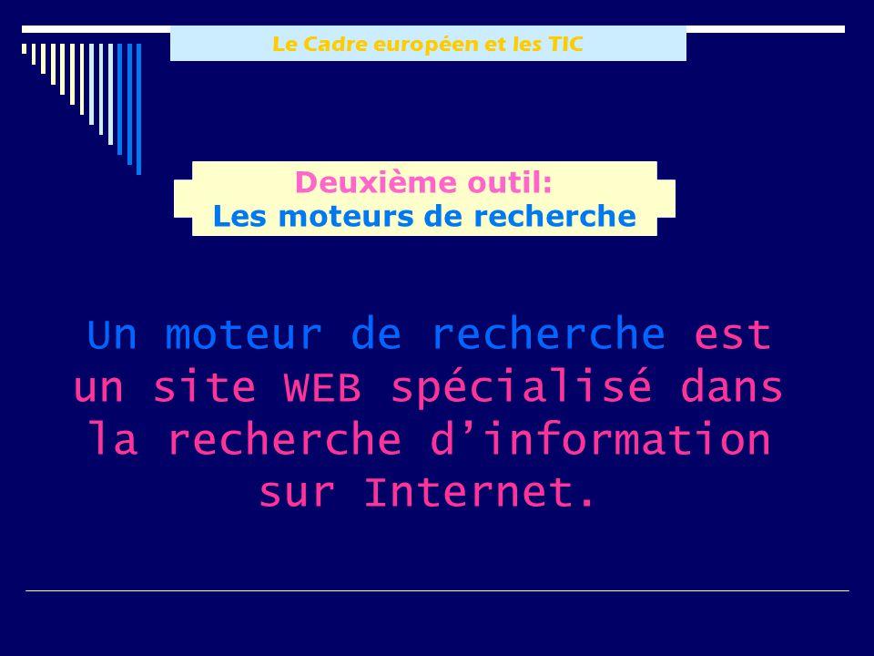 Le Cadre européen et les TIC Un moteur de recherche est un site WEB spécialisé dans la recherche dinformation sur Internet. Deuxième outil: Les moteur