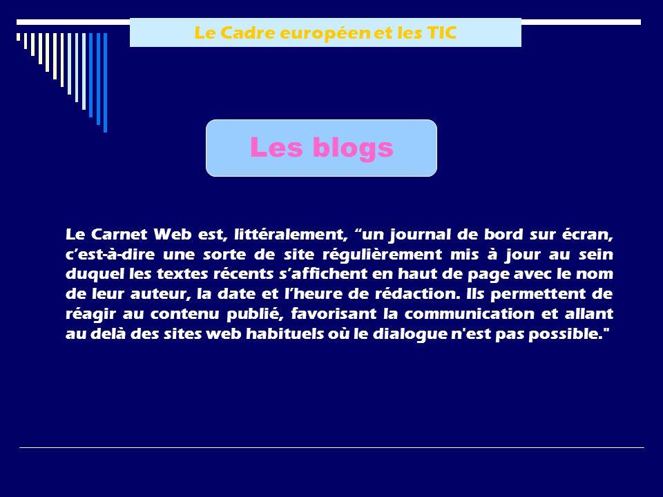 Le Cadre européen et les TIC Les blogs Le Carnet Web est, littéralement, un journal de bord sur écran, c est-à-dire une sorte de site régulièrement mis à jour au sein duquel les textes récents s affichent en haut de page avec le nom de leur auteur, la date et l heure de rédaction.